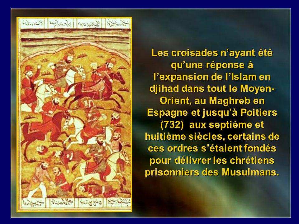 Les croisades n'ayant été qu'une réponse à l'expansion de l'Islam en djihad dans tout le Moyen-Orient, au Maghreb en Espagne et jusqu'à Poitiers (732) aux septième et huitième siècles, certains de ces ordres s'étaient fondés pour délivrer les chrétiens prisonniers des Musulmans.
