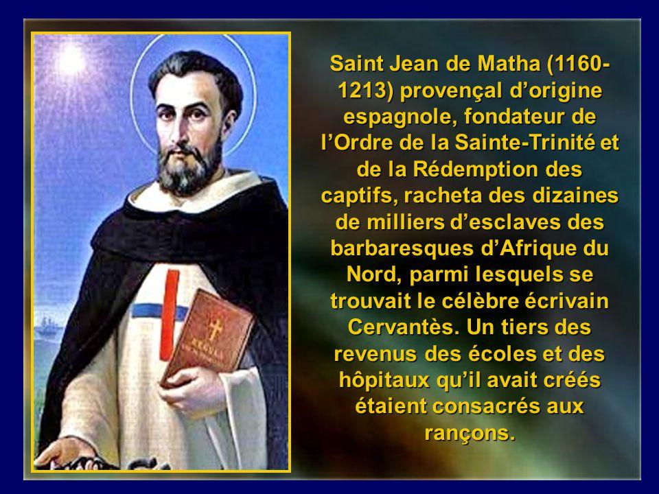 Saint Jean de Matha (1160-1213) provençal d'origine espagnole, fondateur de l'Ordre de la Sainte-Trinité et de la Rédemption des captifs, racheta des dizaines de milliers d'esclaves des barbaresques d'Afrique du Nord, parmi lesquels se trouvait le célèbre écrivain Cervantès.
