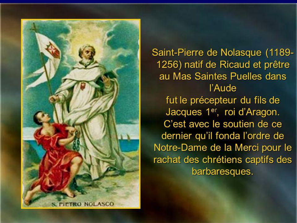 Saint-Pierre de Nolasque (1189-1256) natif de Ricaud et prêtre au Mas Saintes Puelles dans l'Aude fut le précepteur du fils de Jacques 1er, roi d'Aragon.