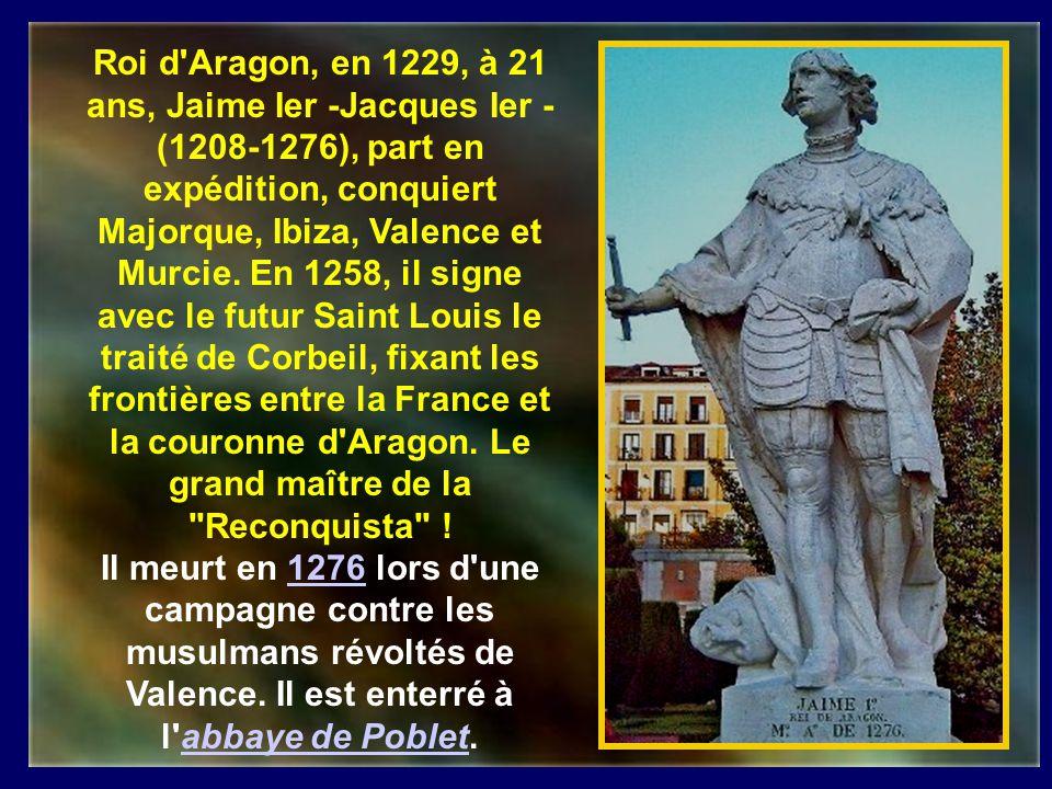 Roi d Aragon, en 1229, à 21 ans, Jaime Ier -Jacques Ier -(1208-1276), part en expédition, conquiert Majorque, Ibiza, Valence et Murcie. En 1258, il signe avec le futur Saint Louis le traité de Corbeil, fixant les frontières entre la France et la couronne d Aragon. Le grand maître de la Reconquista !