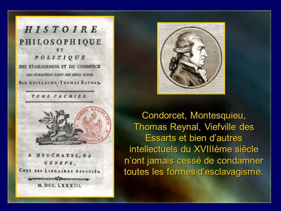 Condorcet, Montesquieu, Thomas Reynal, Viefville des Essarts et bien d'autres intellectuels du XVIIIème siècle n'ont jamais cessé de condamner toutes les formes d'esclavagisme.