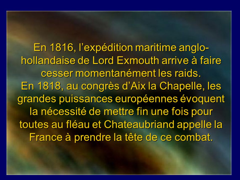 En 1816, l'expédition maritime anglo-hollandaise de Lord Exmouth arrive à faire cesser momentanément les raids.