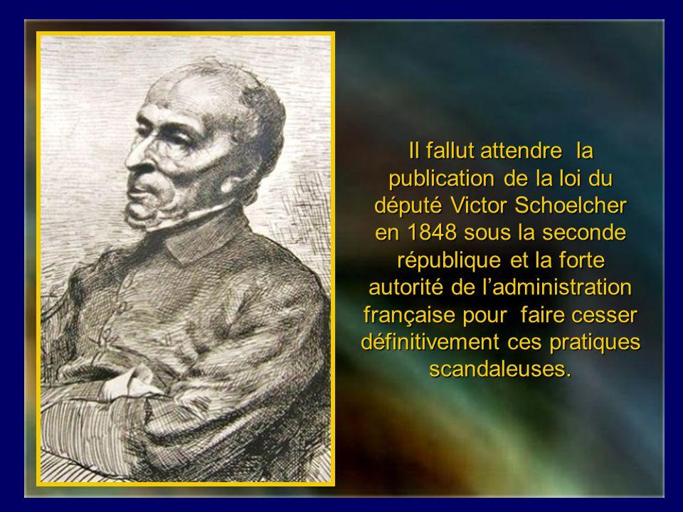 Il fallut attendre la publication de la loi du député Victor Schoelcher en 1848 sous la seconde république et la forte autorité de l'administration française pour faire cesser définitivement ces pratiques scandaleuses.