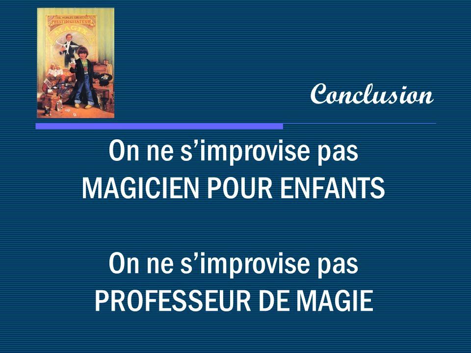 Conclusion On ne s'improvise pas MAGICIEN POUR ENFANTS On ne s'improvise pas PROFESSEUR DE MAGIE