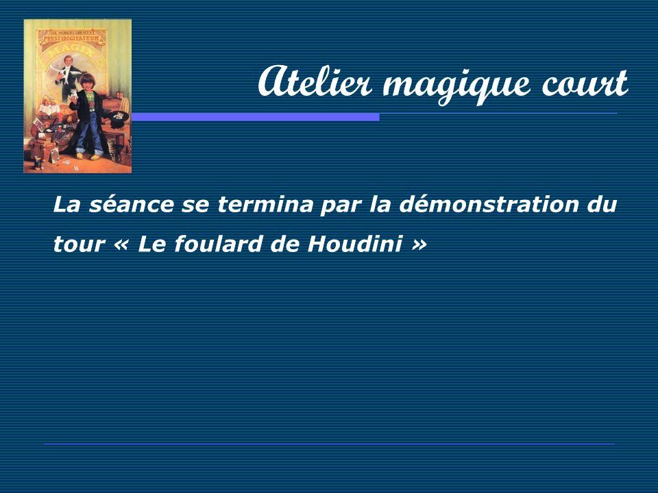 Atelier magique court La séance se termina par la démonstration du tour « Le foulard de Houdini »