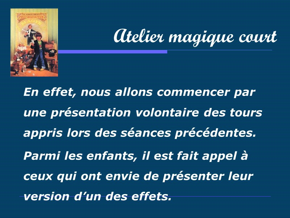 Atelier magique court En effet, nous allons commencer par une présentation volontaire des tours appris lors des séances précédentes.