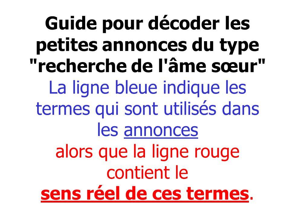 Guide pour décoder les petites annonces du type recherche de l âme sœur La ligne bleue indique les termes qui sont utilisés dans les annonces alors que la ligne rouge contient le sens réel de ces termes.