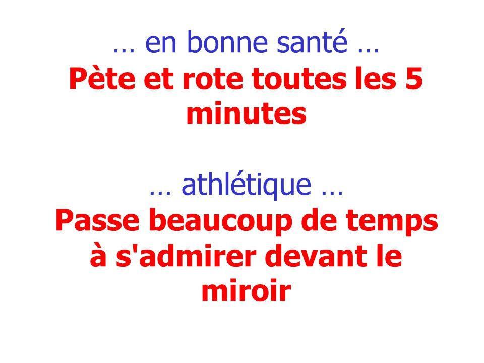 … en bonne santé … Pète et rote toutes les 5 minutes … athlétique … Passe beaucoup de temps à s admirer devant le miroir