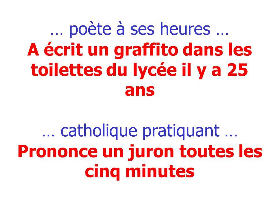 … poète à ses heures … A écrit un graffito dans les toilettes du lycée il y a 25 ans … catholique pratiquant … Prononce un juron toutes les cinq minutes