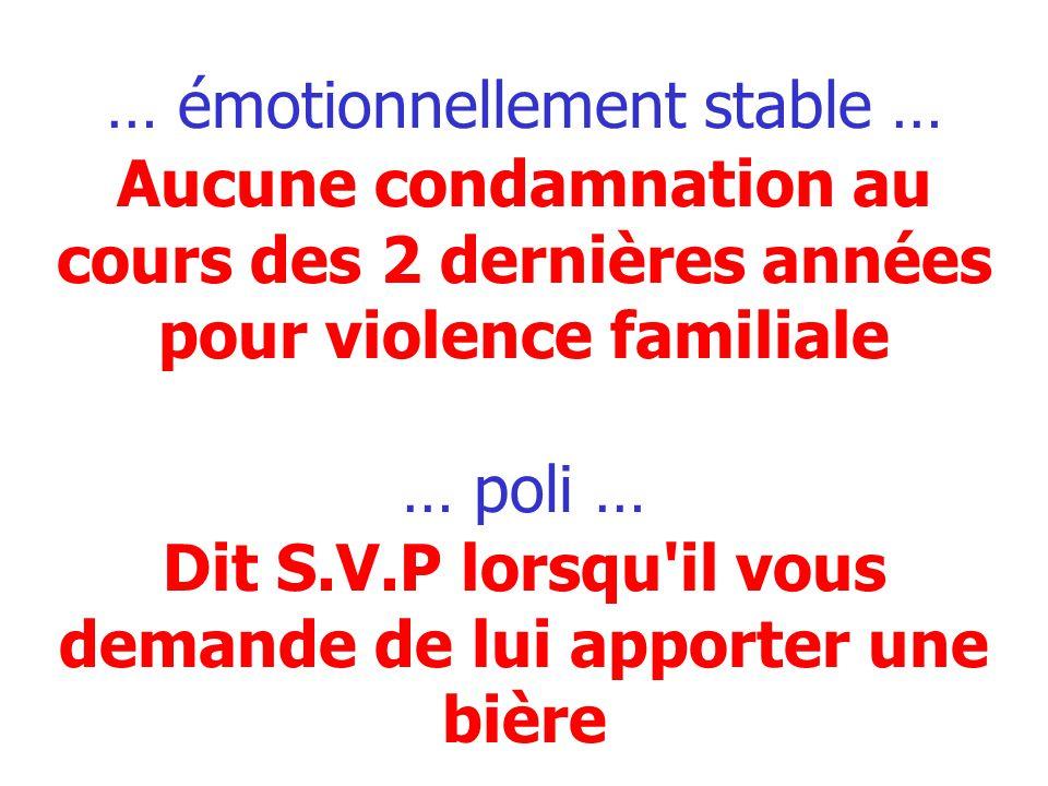 … émotionnellement stable … Aucune condamnation au cours des 2 dernières années pour violence familiale … poli … Dit S.V.P lorsqu il vous demande de lui apporter une bière