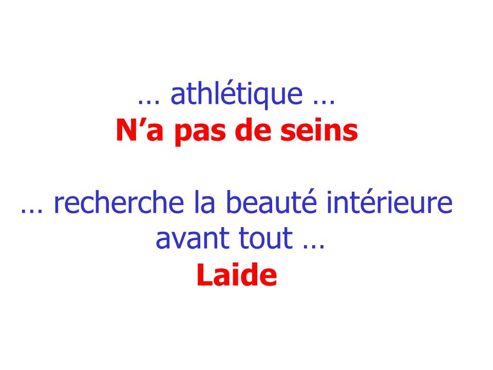 … athlétique … N'a pas de seins … recherche la beauté intérieure avant tout … Laide