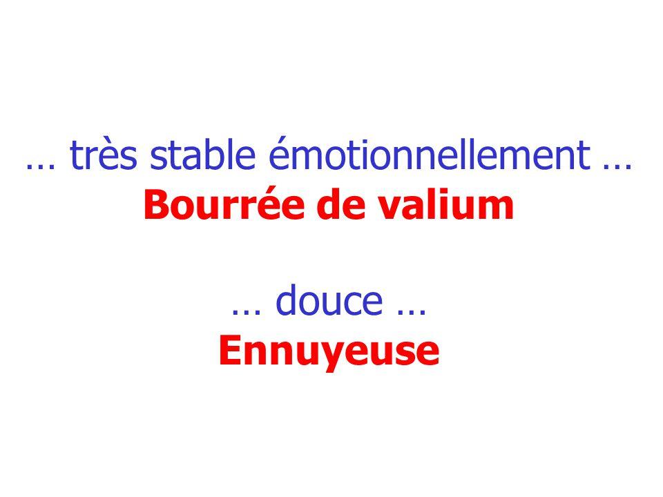 … très stable émotionnellement … Bourrée de valium … douce … Ennuyeuse