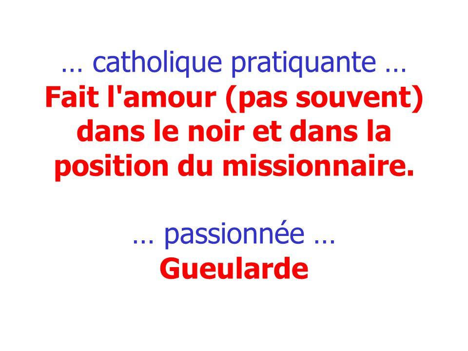 … catholique pratiquante … Fait l amour (pas souvent) dans le noir et dans la position du missionnaire.