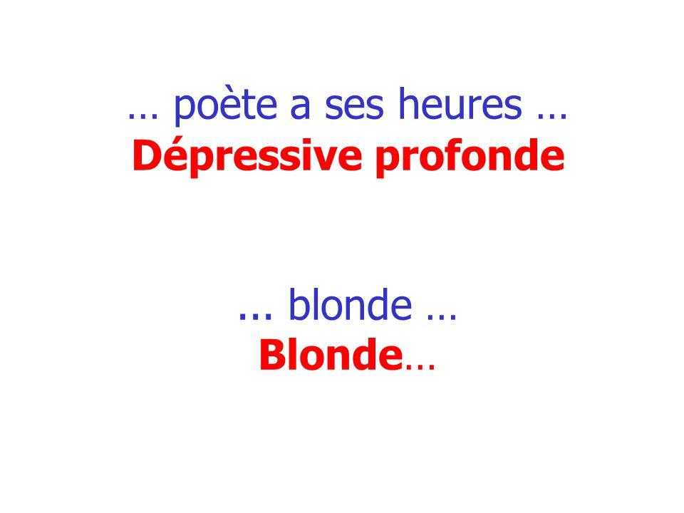… poète a ses heures … Dépressive profonde ... blonde … Blonde…