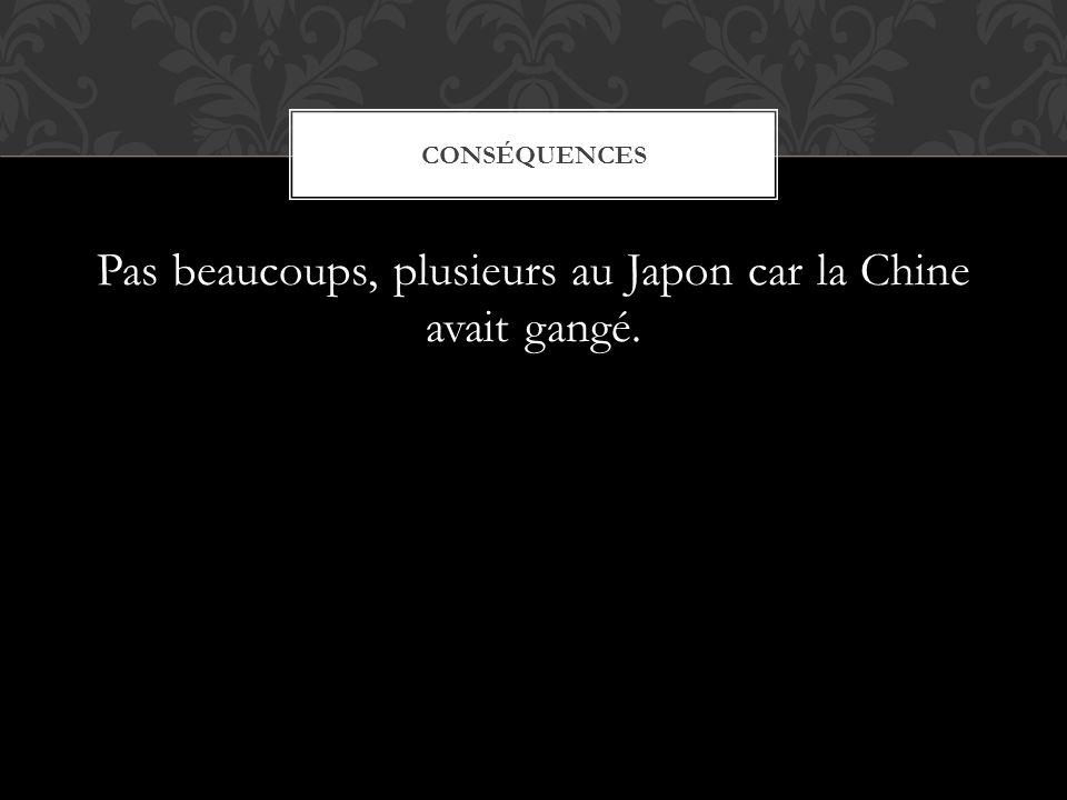 Pas beaucoups, plusieurs au Japon car la Chine avait gangé.