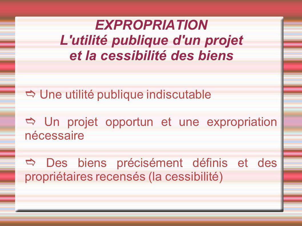 EXPROPRIATION L utilité publique d un projet et la cessibilité des biens