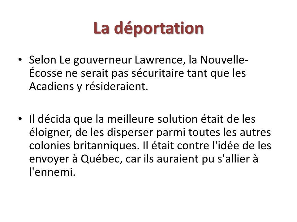 La déportation Selon Le gouverneur Lawrence, la Nouvelle-Écosse ne serait pas sécuritaire tant que les Acadiens y résideraient.