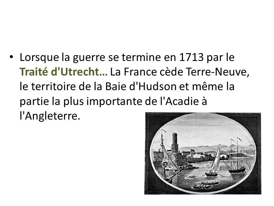 Lorsque la guerre se termine en 1713 par le Traité d Utrecht… La France cède Terre-Neuve, le territoire de la Baie d Hudson et même la partie la plus importante de l Acadie à l Angleterre.