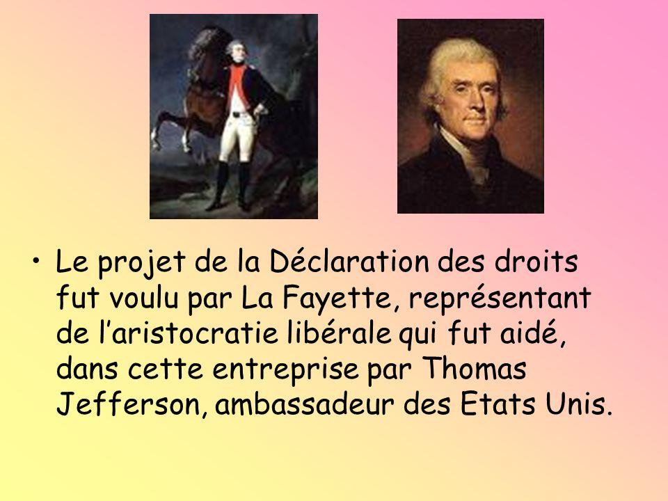 Le projet de la Déclaration des droits fut voulu par La Fayette, représentant de l'aristocratie libérale qui fut aidé, dans cette entreprise par Thomas Jefferson, ambassadeur des Etats Unis.