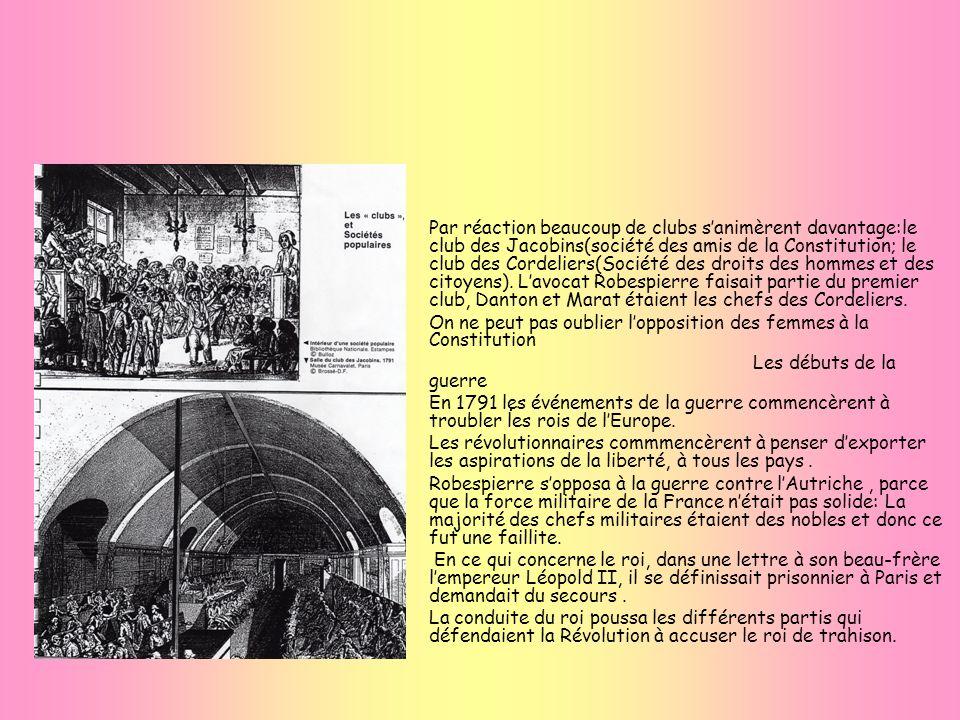 Par réaction beaucoup de clubs s'animèrent davantage:le club des Jacobins(société des amis de la Constitution; le club des Cordeliers(Société des droits des hommes et des citoyens). L'avocat Robespierre faisait partie du premier club, Danton et Marat étaient les chefs des Cordeliers.