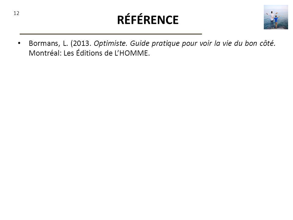 RÉFÉRENCE Bormans, L. (2013. Optimiste. Guide pratique pour voir la vie du bon côté.