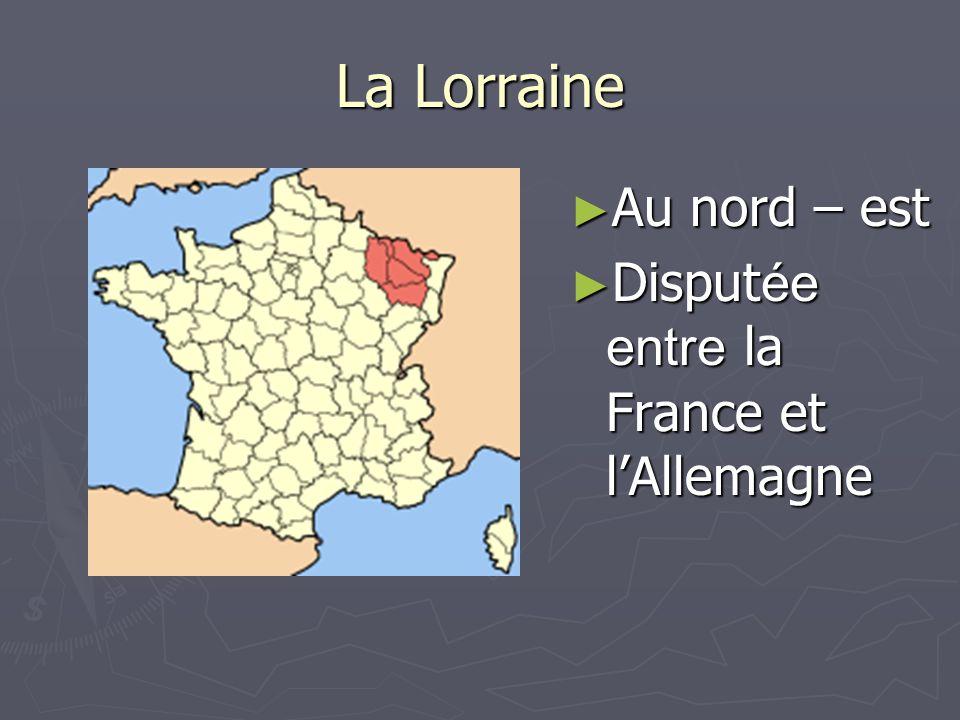La Lorraine Au nord – est Disputée entre la France et l'Allemagne