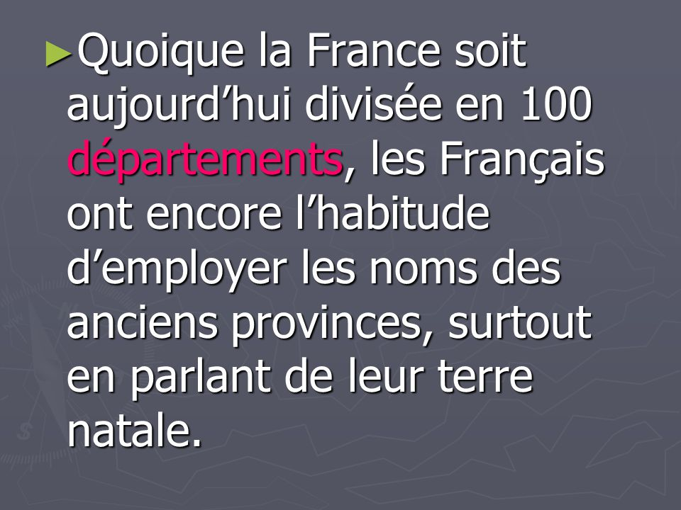 Quoique la France soit aujourd'hui divisée en 100 départements, les Français ont encore l'habitude d'employer les noms des anciens provinces, surtout en parlant de leur terre natale.