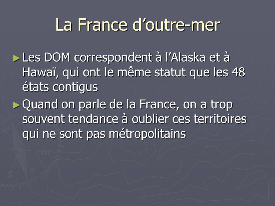 La France d'outre-mer Les DOM correspondent à l'Alaska et à Hawaï, qui ont le même statut que les 48 états contigus.
