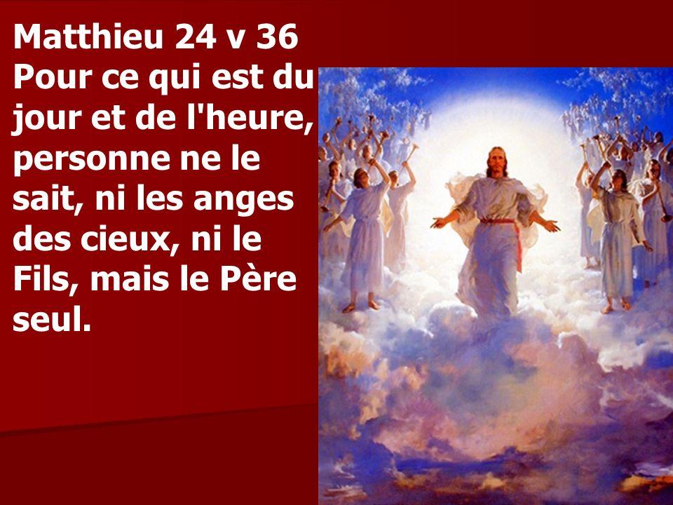 Matthieu 24 v 36 Pour ce qui est du jour et de l heure, personne ne le sait, ni les anges des cieux, ni le Fils, mais le Père seul.