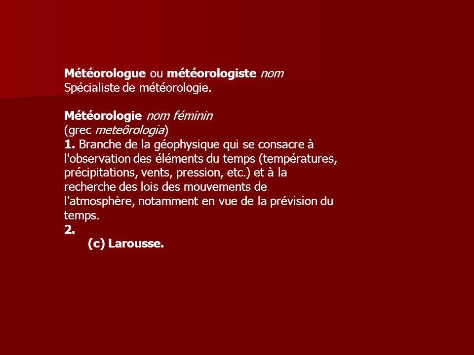 Météorologue ou météorologiste nom Spécialiste de météorologie.