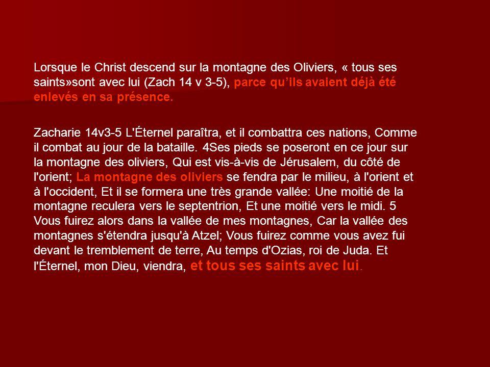 Lorsque le Christ descend sur la montagne des Oliviers, « tous ses saints»sont avec lui (Zach 14 v 3-5), parce qu'ils avaient déjà été enlevés en sa présence.