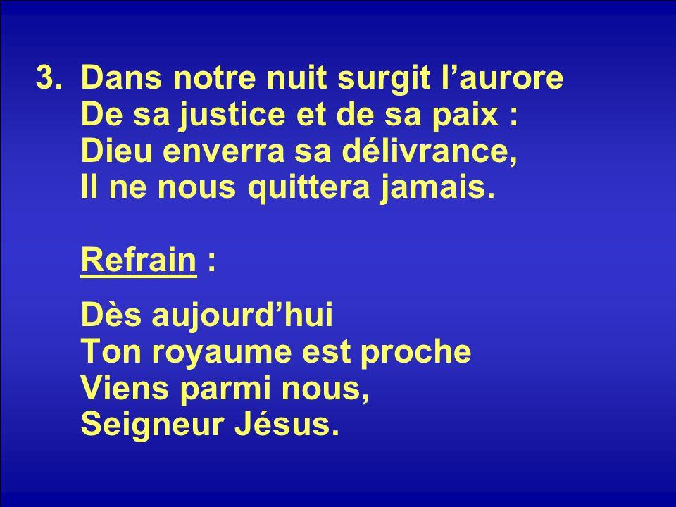 Dans notre nuit surgit l'aurore De sa justice et de sa paix : Dieu enverra sa délivrance, Il ne nous quittera jamais.