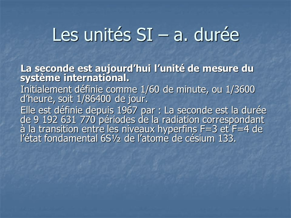 Les unités SI – a. durée La seconde est aujourd'hui l'unité de mesure du système international.