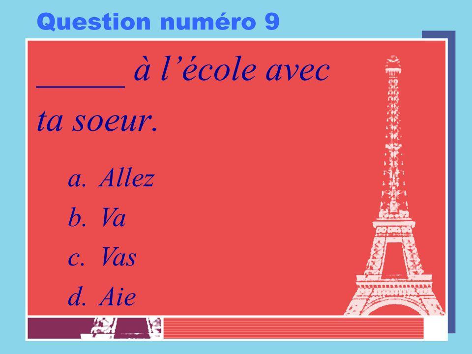 Question numéro 9 _____ à l'école avec ta soeur. Allez Va Vas Aie