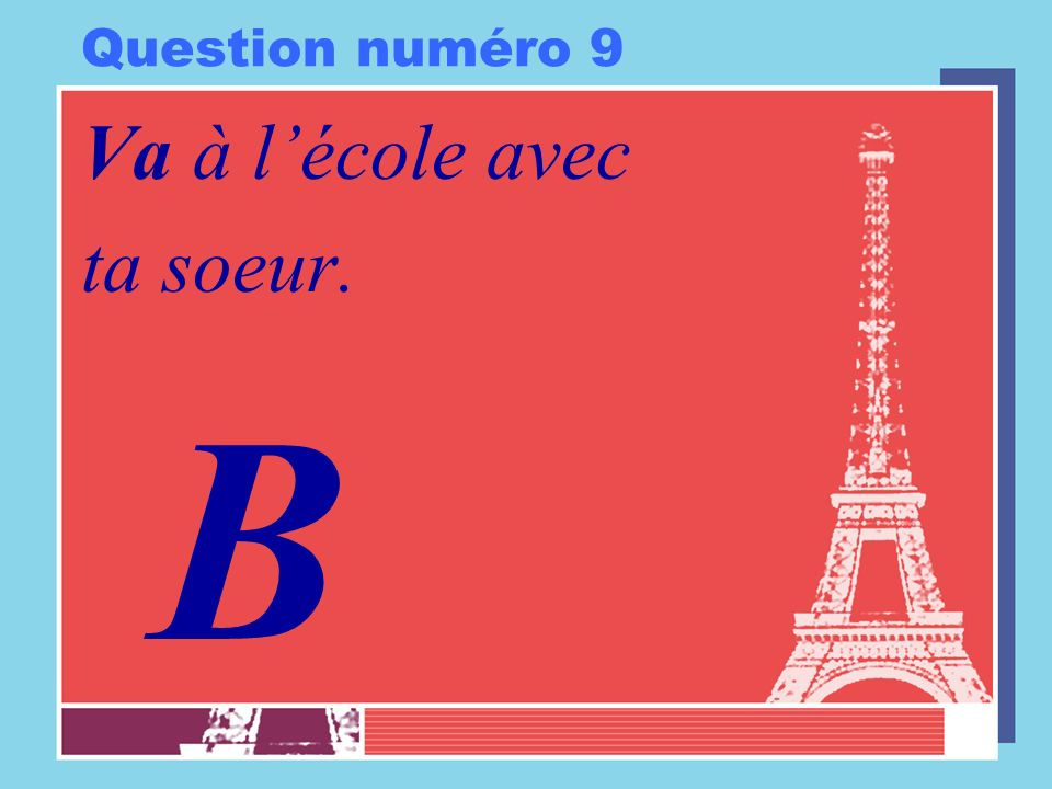 Question numéro 9 Va à l'école avec ta soeur. B