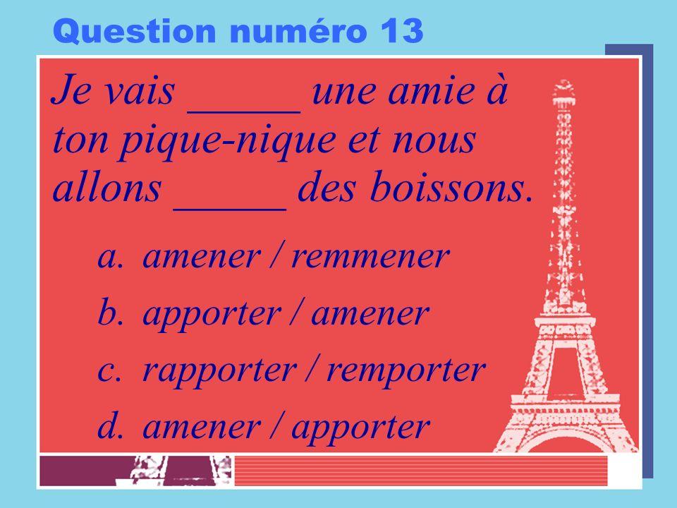 Question numéro 13 Je vais _____ une amie à ton pique-nique et nous allons _____ des boissons. amener / remmener.