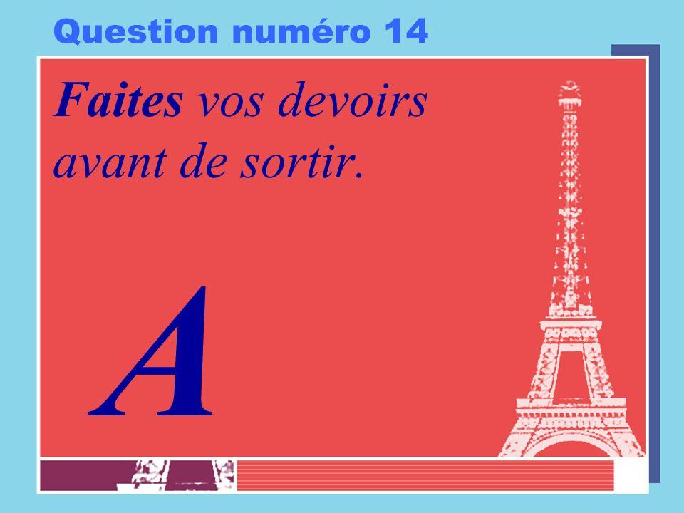 Question numéro 14 Faites vos devoirs avant de sortir. A