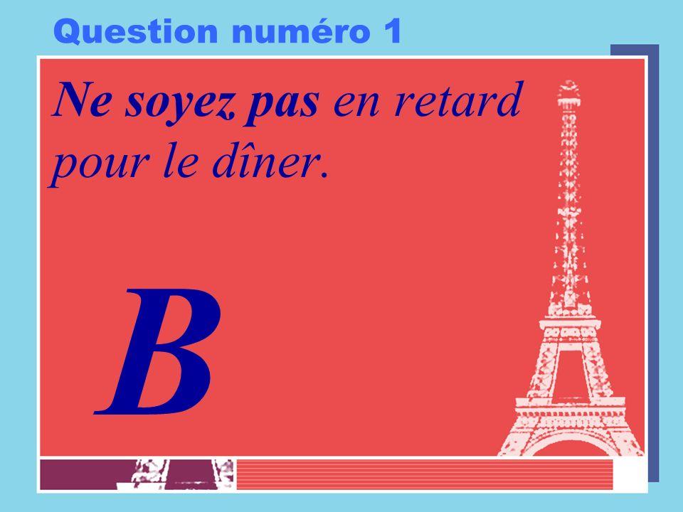 Question numéro 1 Ne soyez pas en retard pour le dîner. B