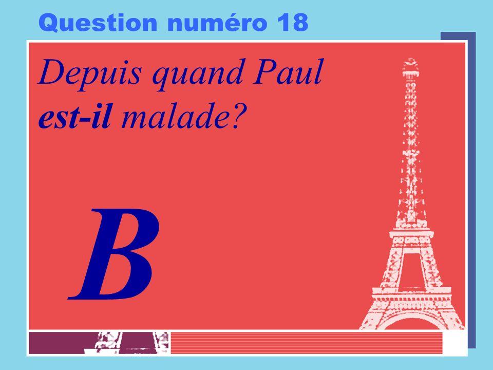 Question numéro 18 Depuis quand Paul est-il malade B
