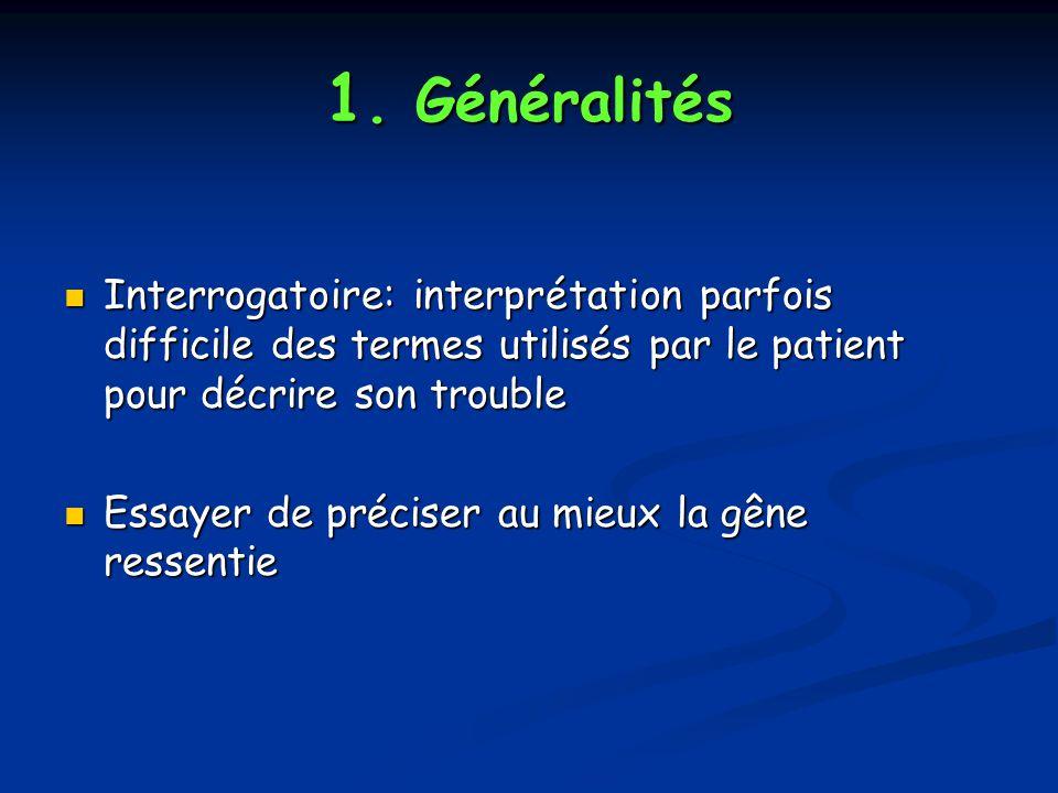 1. Généralités Interrogatoire: interprétation parfois difficile des termes utilisés par le patient pour décrire son trouble.