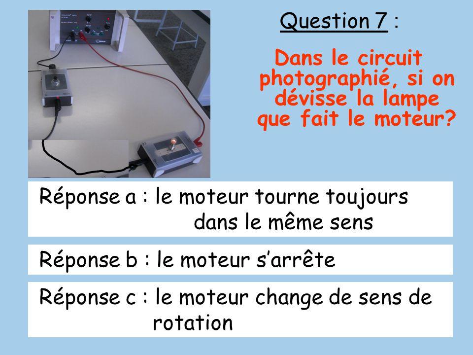 Question 7 : Dans le circuit photographié, si on dévisse la lampe que fait le moteur Réponse a : le moteur tourne toujours dans le même sens.