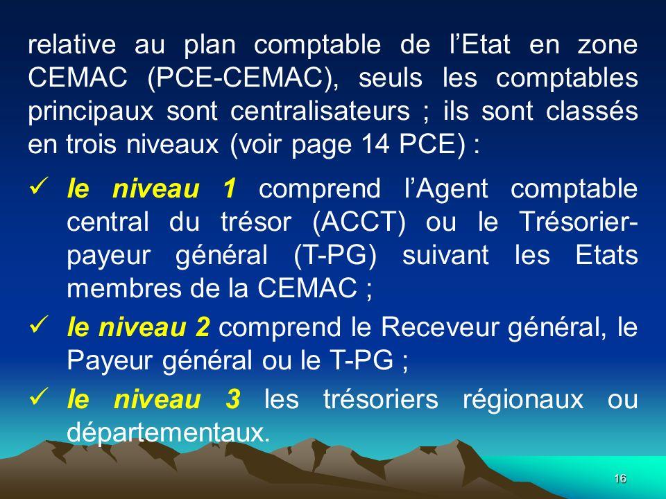relative au plan comptable de l'Etat en zone CEMAC (PCE-CEMAC), seuls les comptables principaux sont centralisateurs ; ils sont classés en trois niveaux (voir page 14 PCE) :