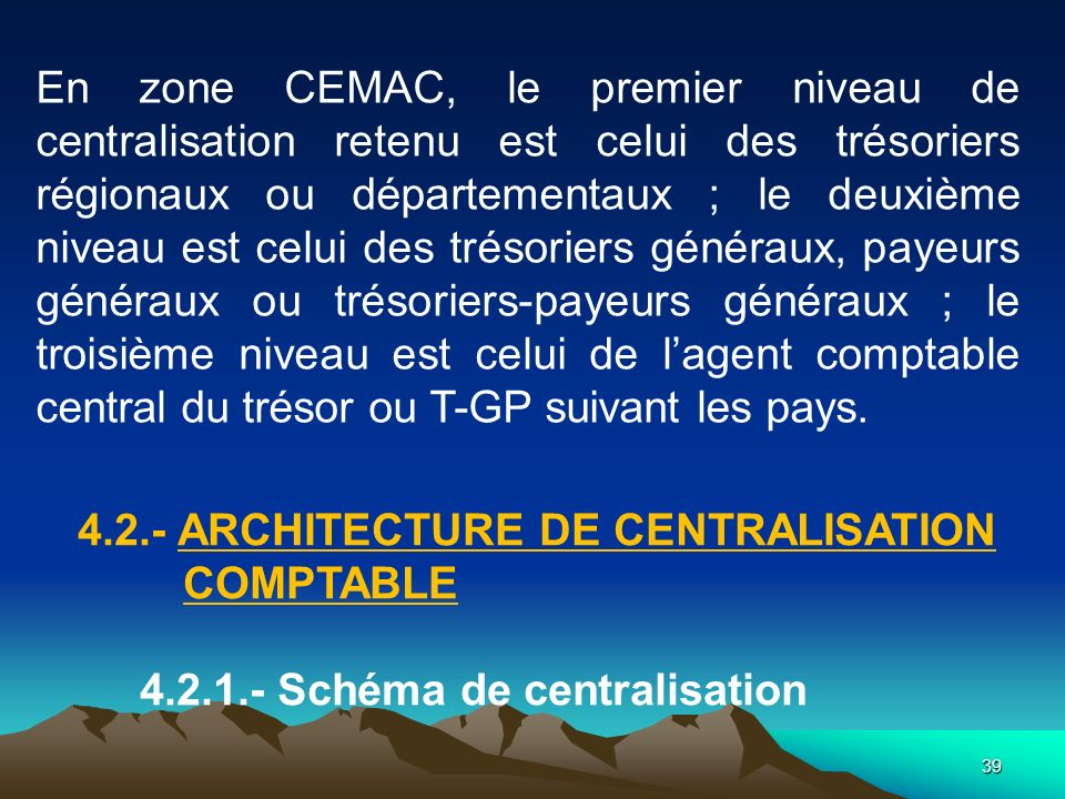 En zone CEMAC, le premier niveau de centralisation retenu est celui des trésoriers régionaux ou départementaux ; le deuxième niveau est celui des trésoriers généraux, payeurs généraux ou trésoriers-payeurs généraux ; le troisième niveau est celui de l'agent comptable central du trésor ou T-GP suivant les pays.