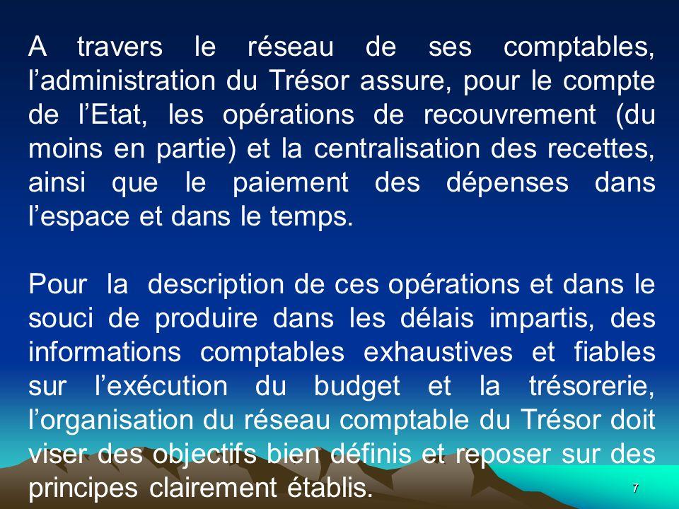 A travers le réseau de ses comptables, l'administration du Trésor assure, pour le compte de l'Etat, les opérations de recouvrement (du moins en partie) et la centralisation des recettes, ainsi que le paiement des dépenses dans l'espace et dans le temps.