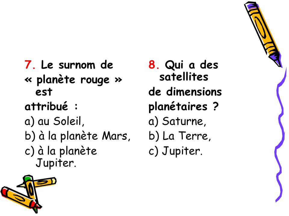 7. Le surnom de « planète rouge » est. attribué : a) au Soleil, b) à la planète Mars, c) à la planète Jupiter.