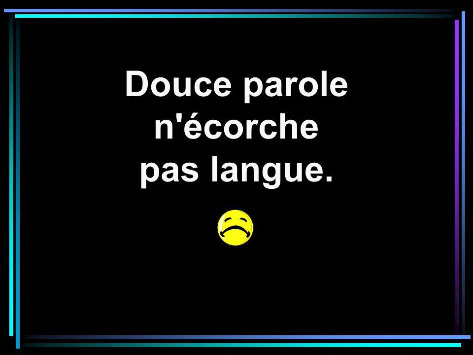 Douce parole n écorche pas langue.