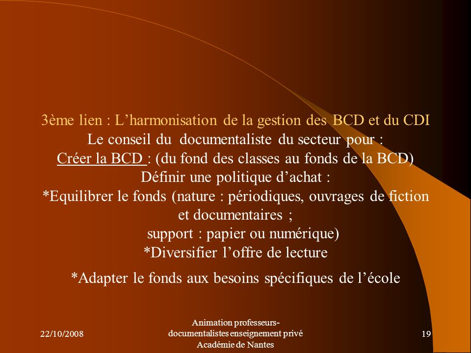 3ème lien : L'harmonisation de la gestion des BCD et du CDI Le conseil du documentaliste du secteur pour : Créer la BCD : (du fond des classes au fonds de la BCD) Définir une politique d'achat : *Equilibrer le fonds (nature : périodiques, ouvrages de fiction et documentaires ; support : papier ou numérique) *Diversifier l'offre de lecture *Adapter le fonds aux besoins spécifiques de l'école