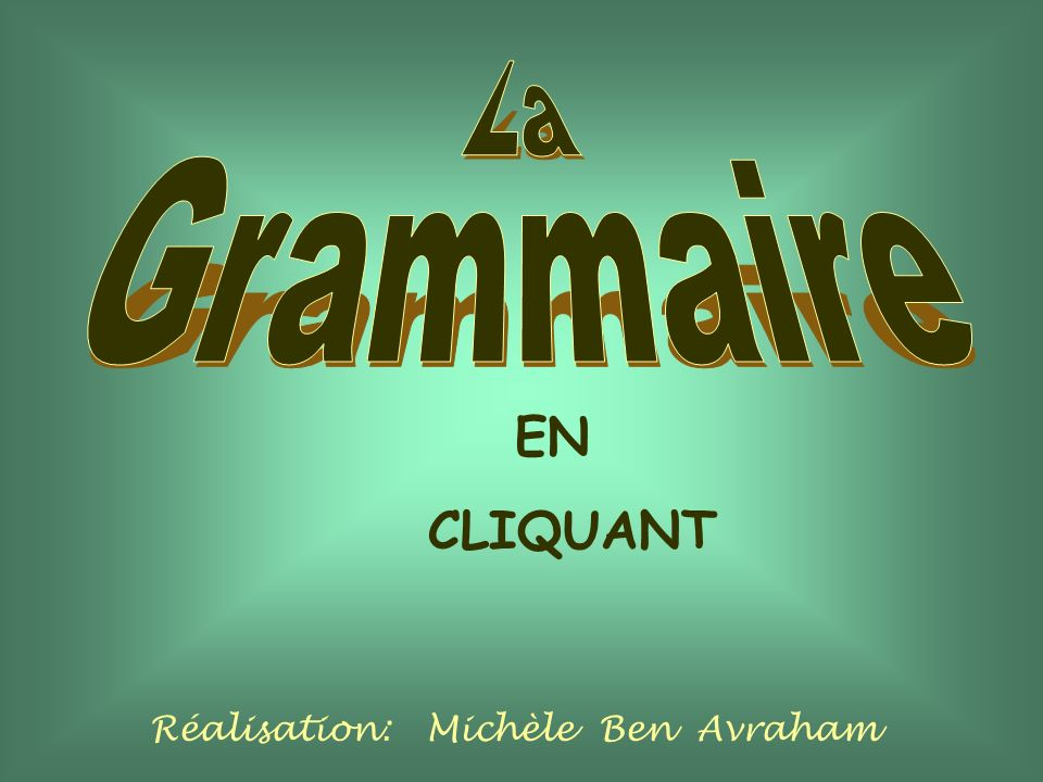 La Grammaire EN CLIQUANT Réalisation: Michèle Ben Avraham