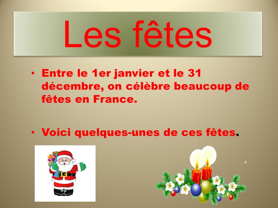 Les fêtesEntre le 1er janvier et le 31 décembre, on célèbre beaucoup de fêtes en France.