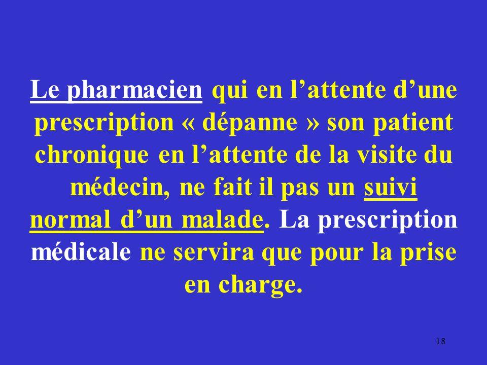 Le pharmacien qui en l'attente d'une prescription « dépanne » son patient chronique en l'attente de la visite du médecin, ne fait il pas un suivi normal d'un malade.
